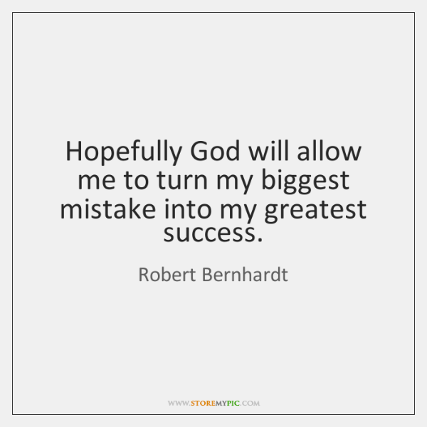Hopefully God will allow me to turn my biggest mistake into my ...