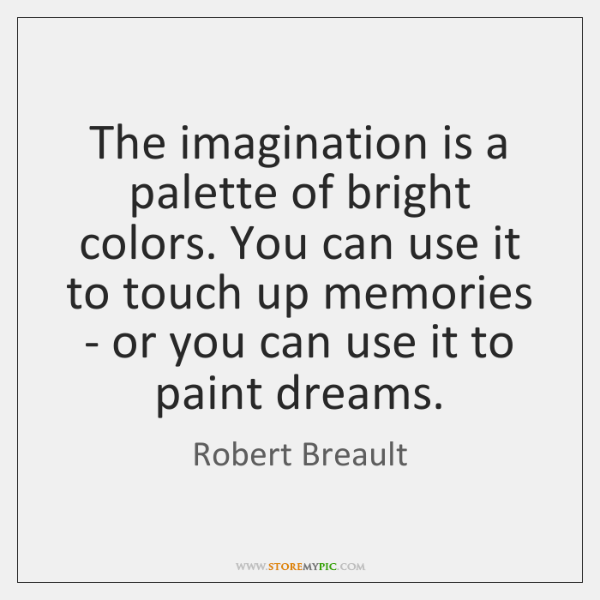 The imagination is a palette of bright colors. You can use it ...