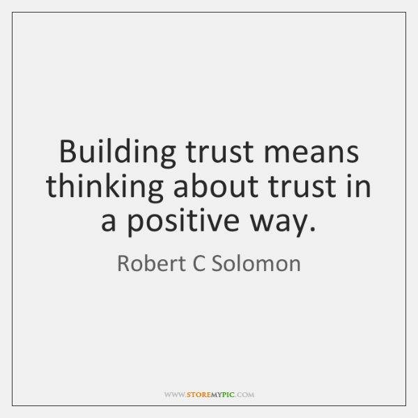 Building trust means thinking about trust in a positive way.