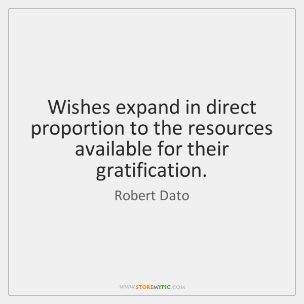 Wishes expand in direct proportion to the resources available for their gratification.