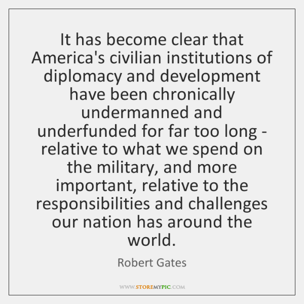 It has become clear that America's civilian institutions of diplomacy and development ...