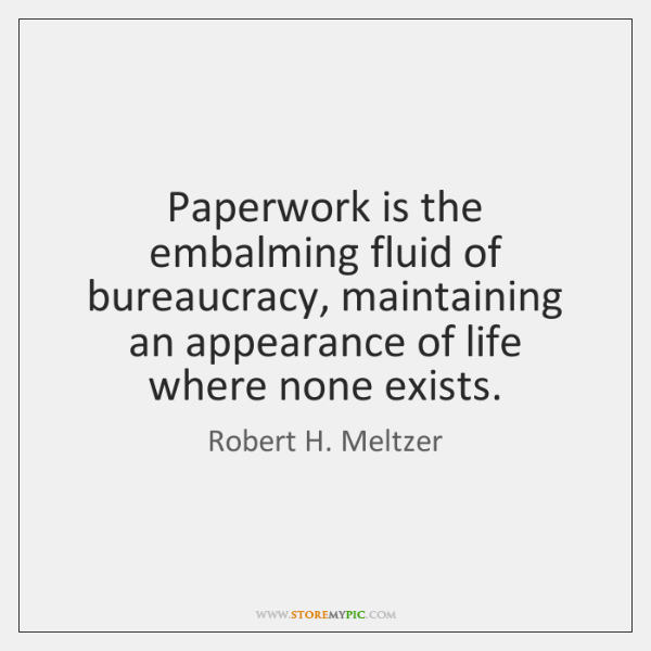 Paperwork is the embalming fluid of bureaucracy, maintaining an appearance of life ...
