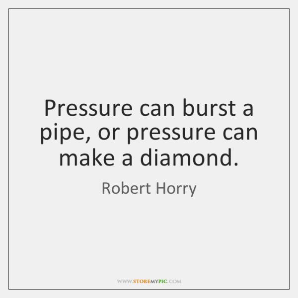 Pressure can burst a pipe, or pressure can make a diamond.