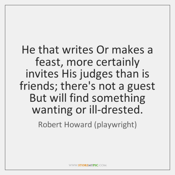 He that writes Or makes a feast, more certainly invites His judges ...
