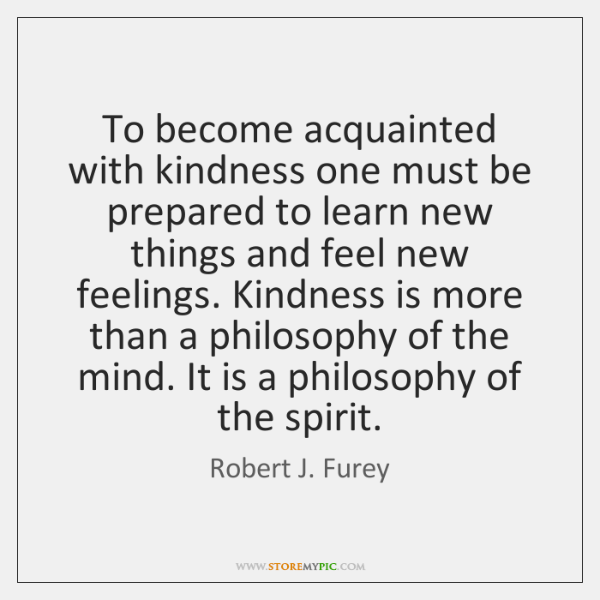 To become acquainted with kindness one must be prepared to learn new ...