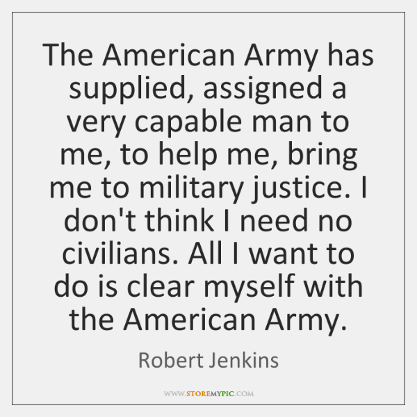 The American Army has supplied, assigned a very capable man to me, ...