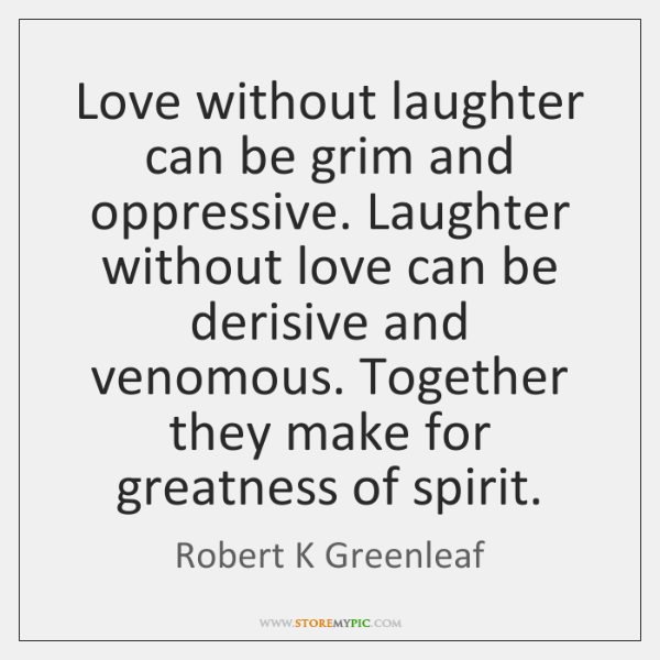 Love without laughter can be grim and oppressive. Laughter without love can ...
