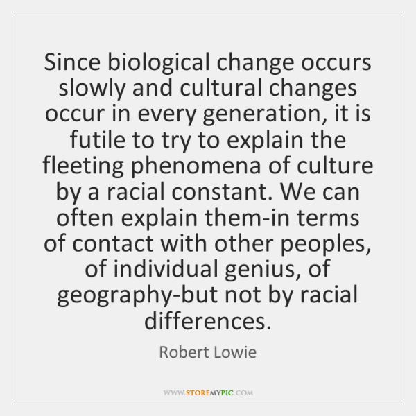 Since biological change occurs slowly and cultural changes occur in every generation, ...