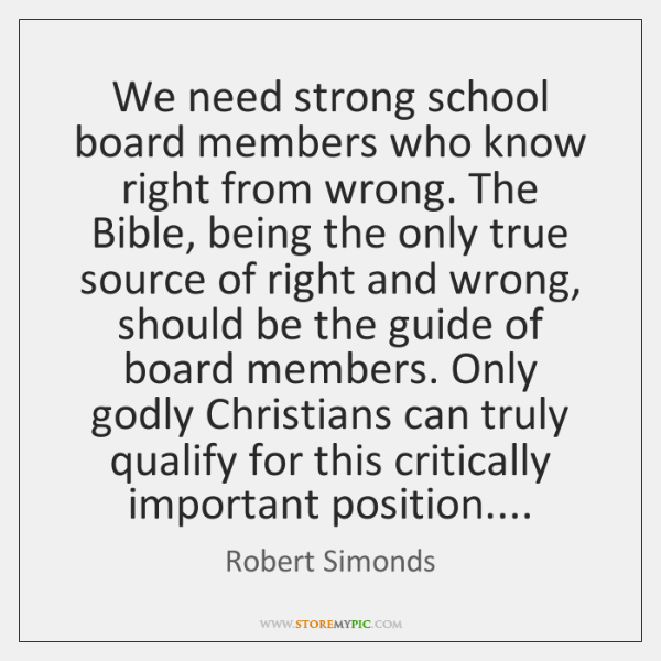 We need strong school board members who know right from wrong. The ...