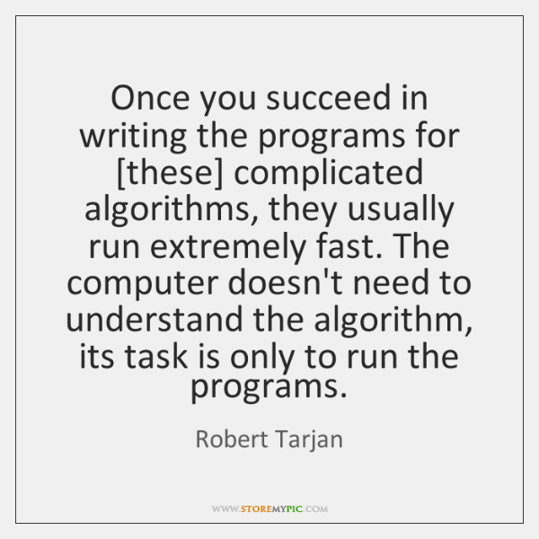 Once you succeed in writing the programs for [these] complicated algorithms, they ...