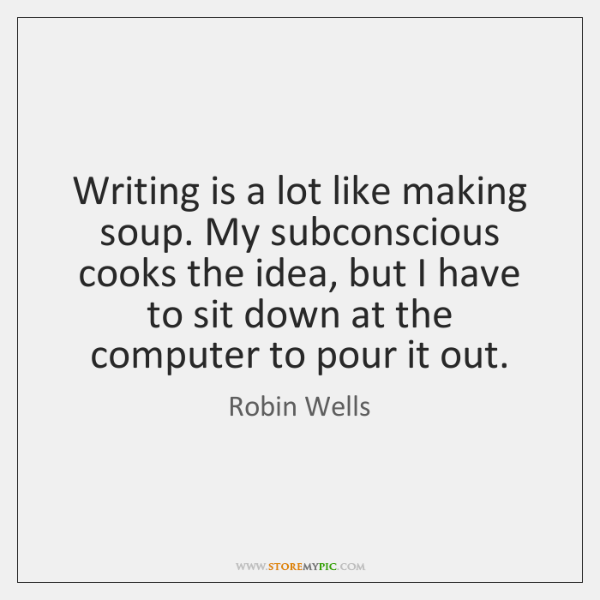 Writing is a lot like making soup. My subconscious cooks the idea, ...