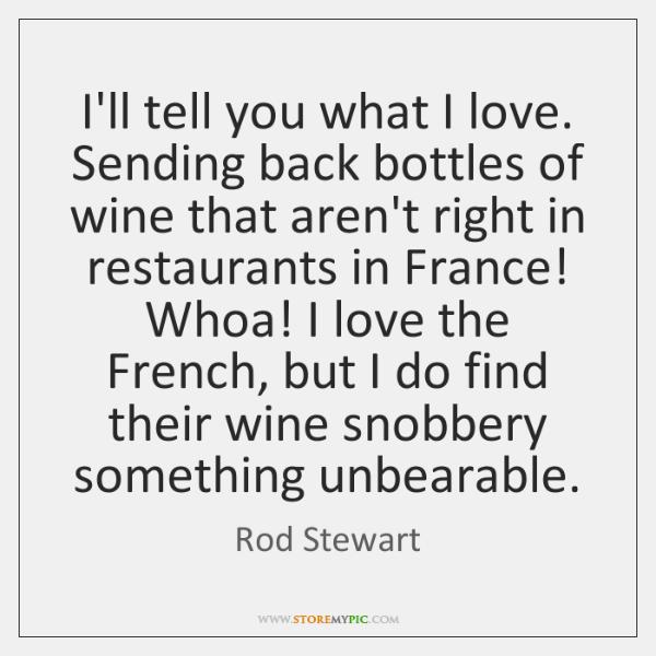 I'll tell you what I love. Sending back bottles of wine that ...
