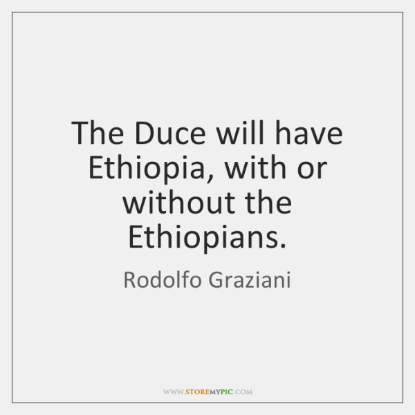 The Duce will have Ethiopia, with or without the Ethiopians.