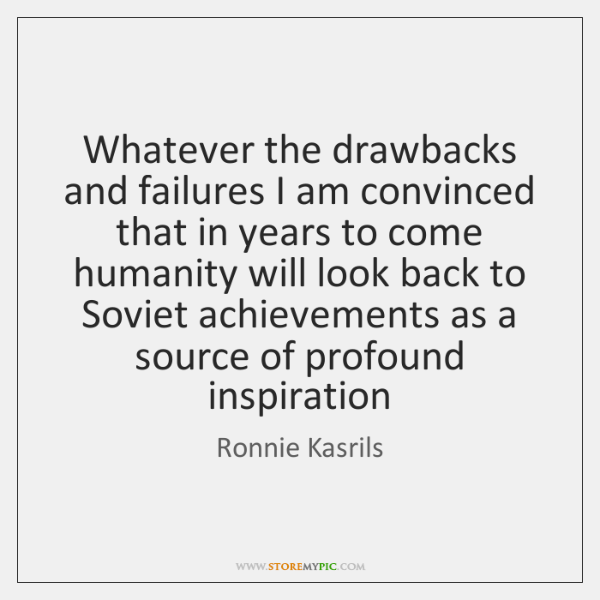 Whatever the drawbacks and failures I am convinced that in years to ...