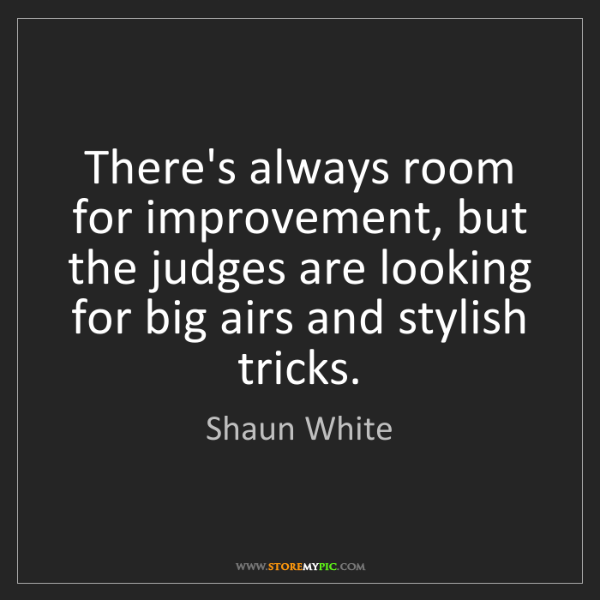 Shaun White: There's always room for improvement, but the judges are...