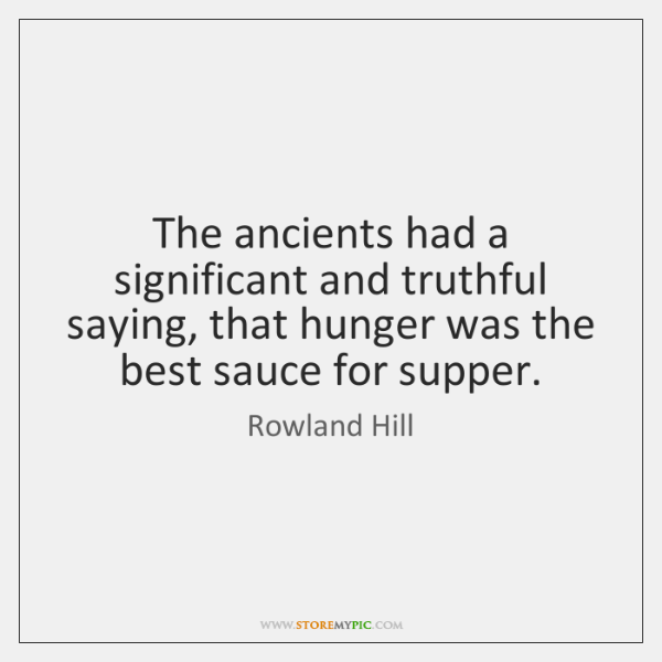 The ancients had a significant and truthful saying, that hunger was the ...