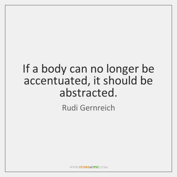 If a body can no longer be accentuated, it should be abstracted.