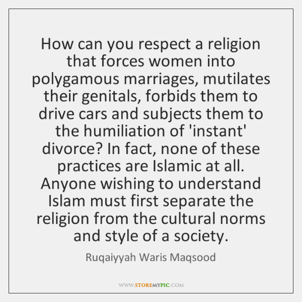 How can you respect a religion that forces women into polygamous marriages, ...