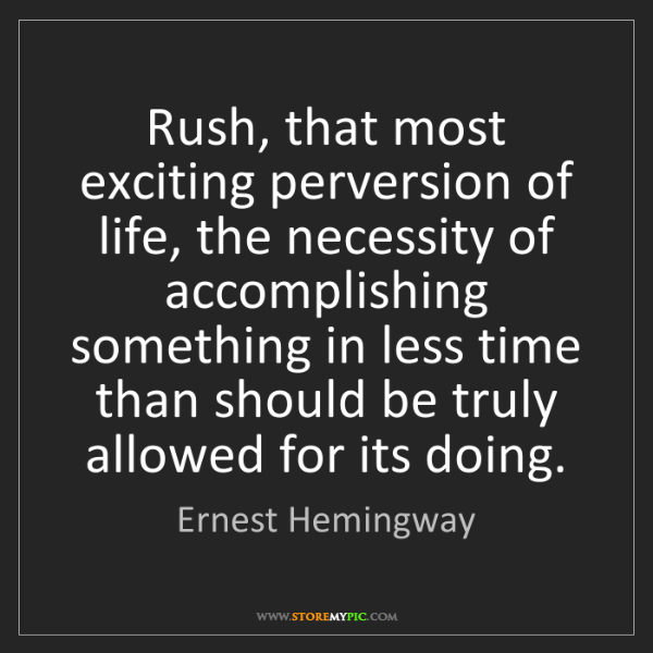 Ernest Hemingway: Rush, that most exciting perversion of life, the necessity...