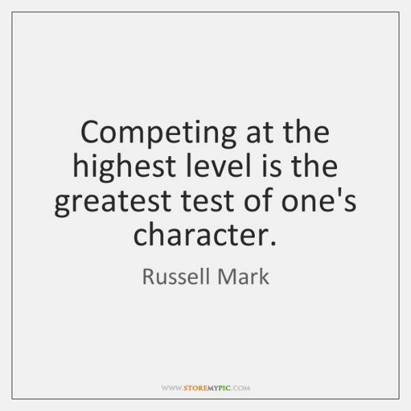 Competing at the highest level is the greatest test of one's character.