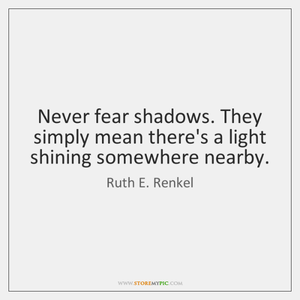 Never fear shadows. They simply mean there's a light shining somewhere nearby.