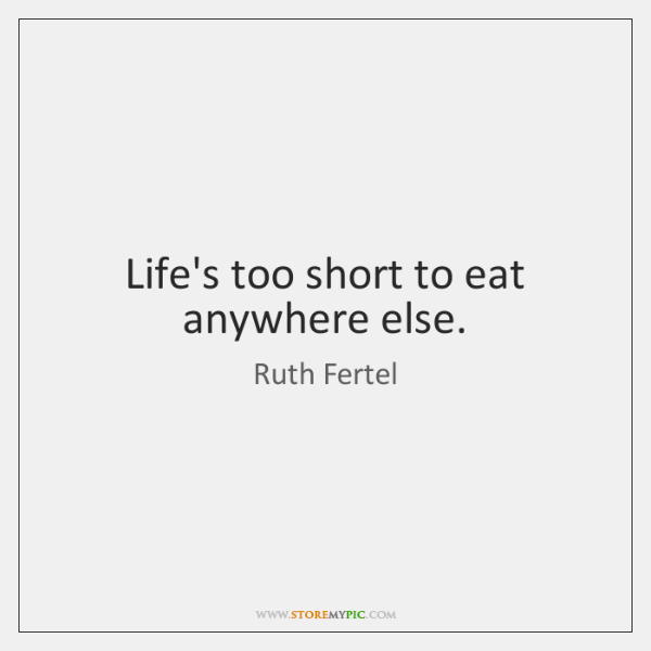 Life's too short to eat anywhere else.