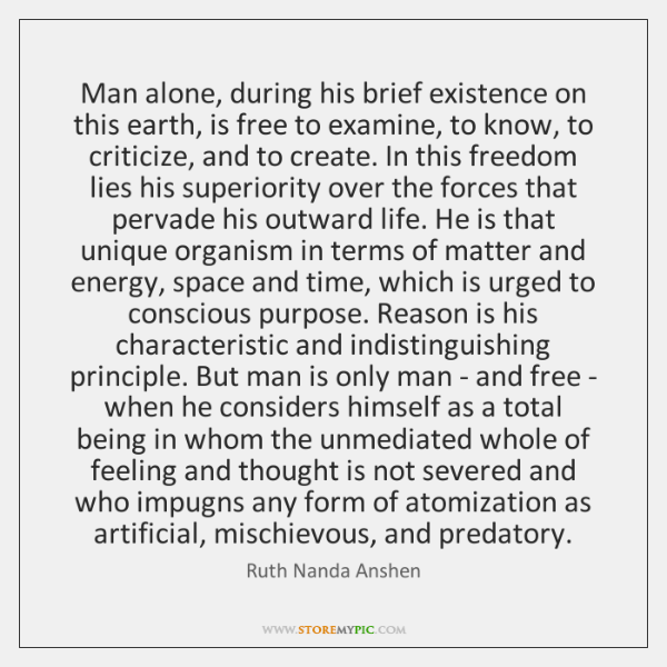 Man alone, during his brief existence on this earth, is free to ...