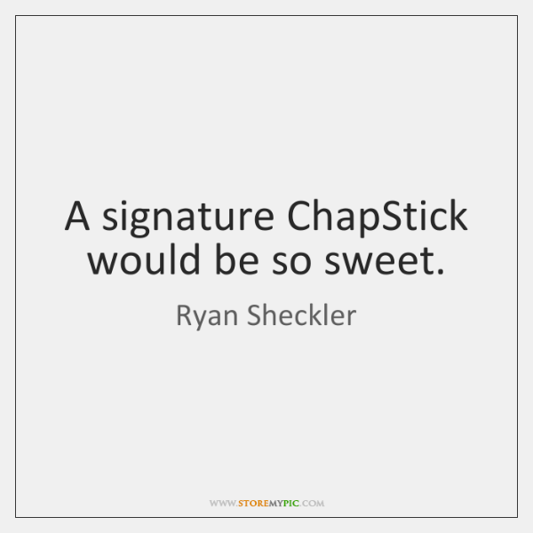 A signature ChapStick would be so sweet.