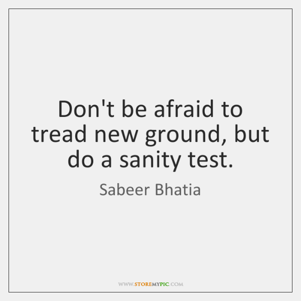 Don't be afraid to tread new ground, but do a sanity test.