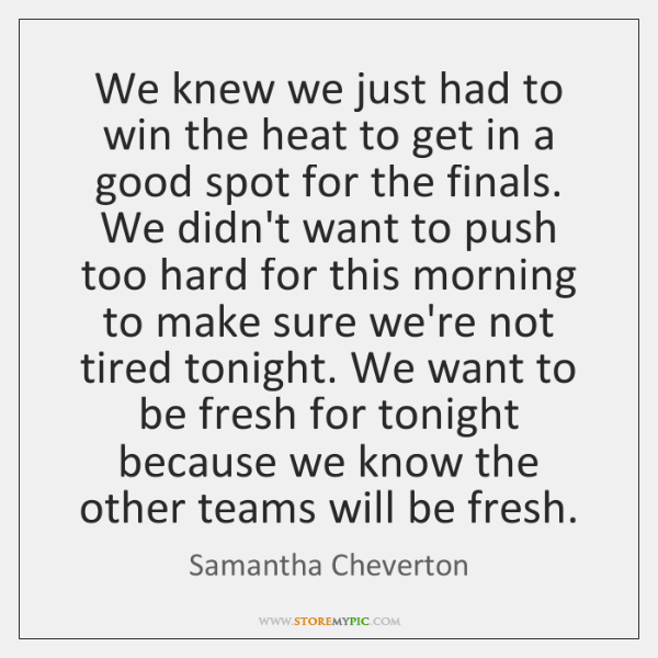 We knew we just had to win the heat to get in ...