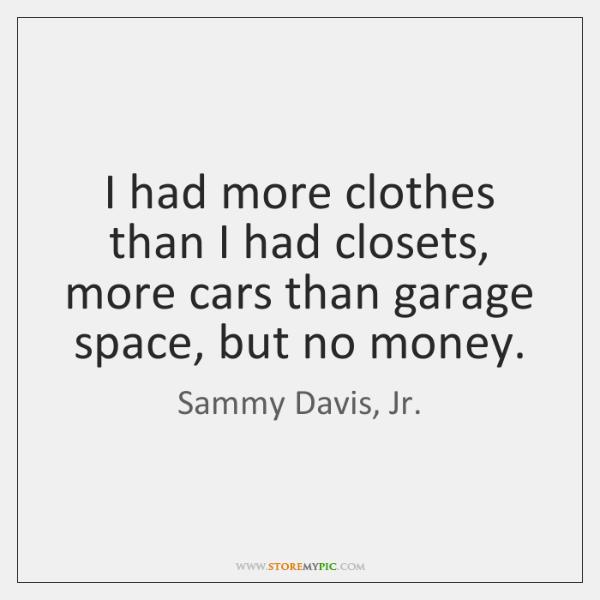 I had more clothes than I had closets, more cars than garage ...