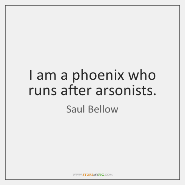 I am a phoenix who runs after arsonists.