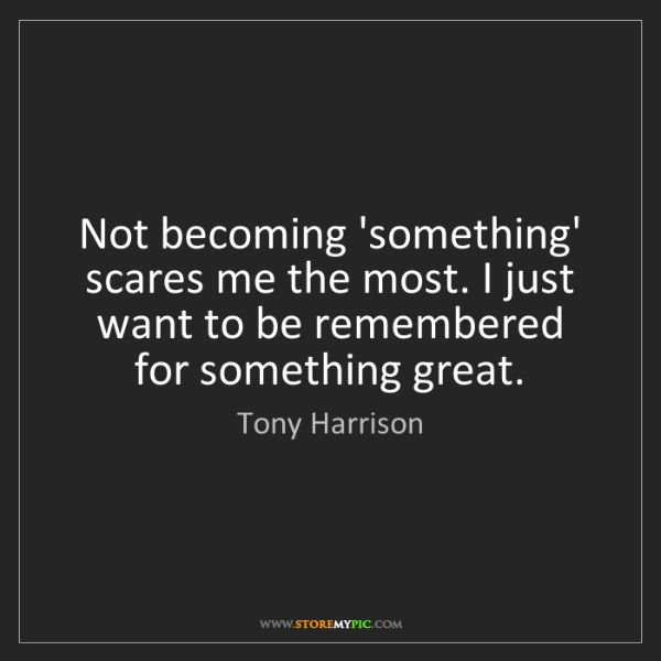 Tony Harrison: Not becoming 'something' scares me the most. I just want...