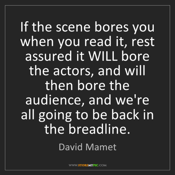 David Mamet: If the scene bores you when you read it, rest assured...