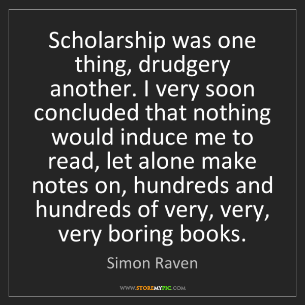 Simon Raven: Scholarship was one thing, drudgery another. I very soon...