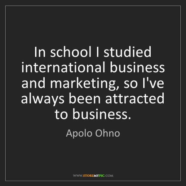 Apolo Ohno: In school I studied international business and marketing,...