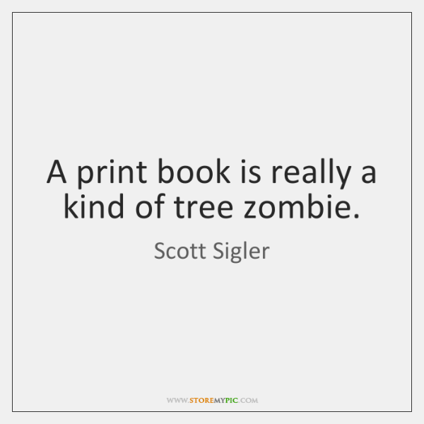 A print book is really a kind of tree zombie.