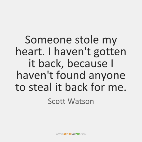 Someone stole my heart. I haven't gotten it back, because I haven't ...