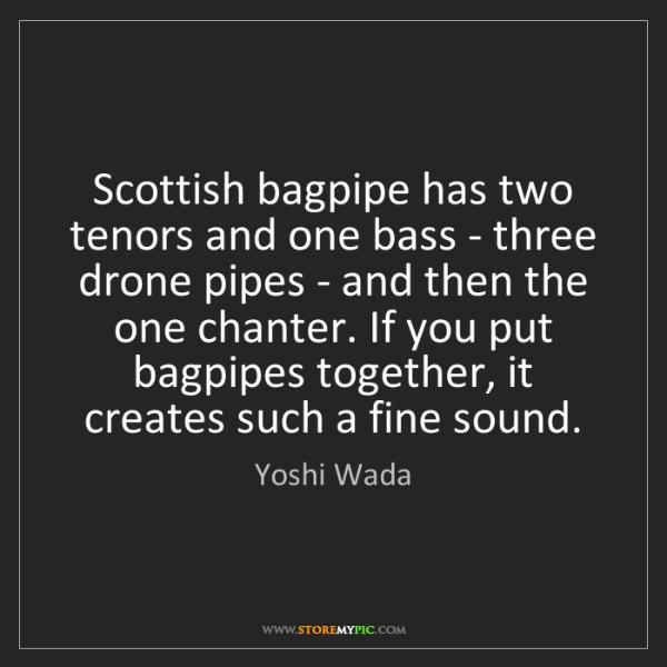Yoshi Wada: Scottish bagpipe has two tenors and one bass - three...