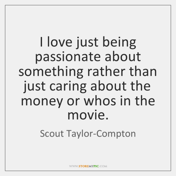 I love just being passionate about something rather than just caring about ...