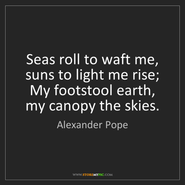 Alexander Pope: Seas roll to waft me, suns to light me rise; My footstool...