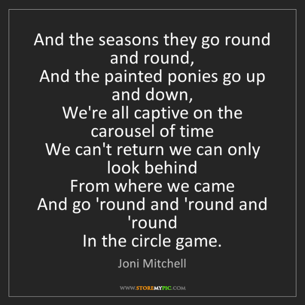 Joni Mitchell: And the seasons they go round and round,   And the painted...