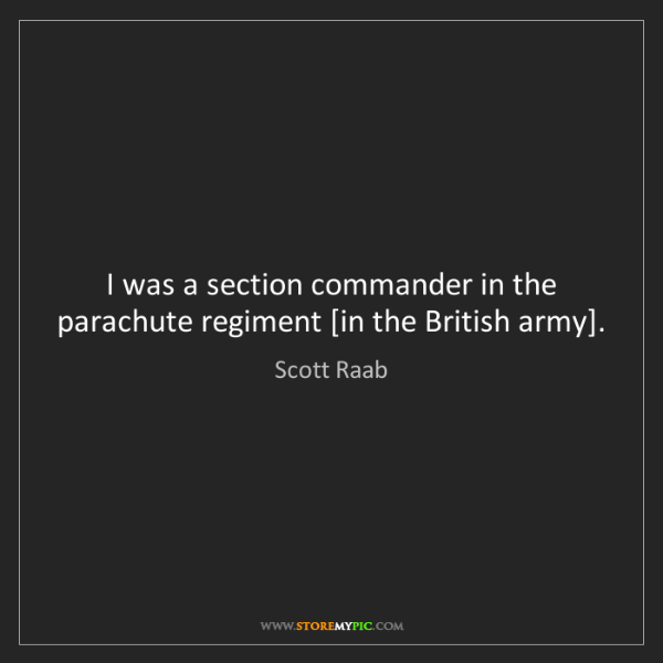 Scott Raab: I was a section commander in the parachute regiment [in...