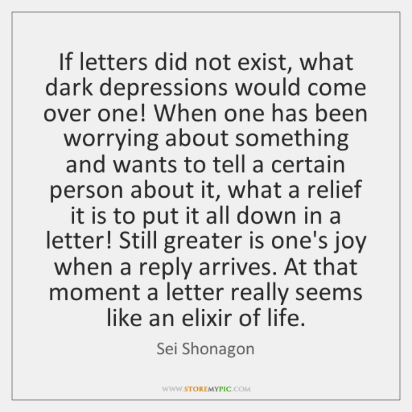 If letters did not exist, what dark depressions would come over one! ...