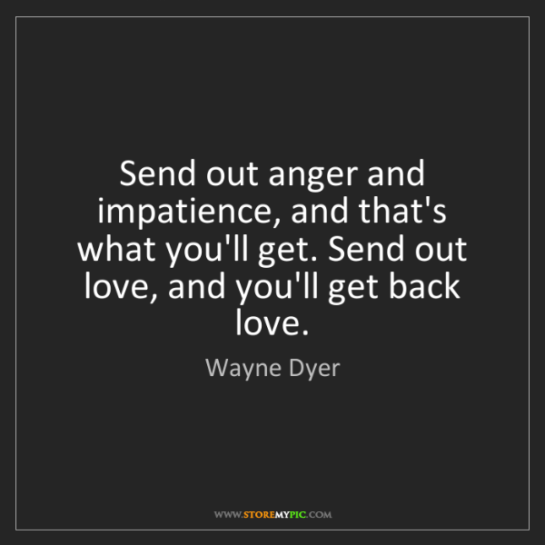 Wayne Dyer: Send out anger and impatience, and that's what you'll...