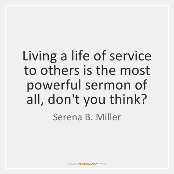 Living a life of service to others is the most powerful sermon ...