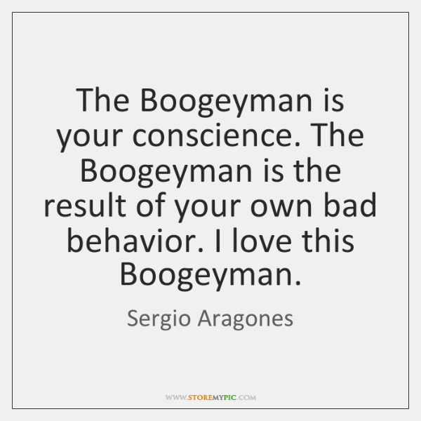 The Boogeyman is your conscience. The Boogeyman is the result of your ...