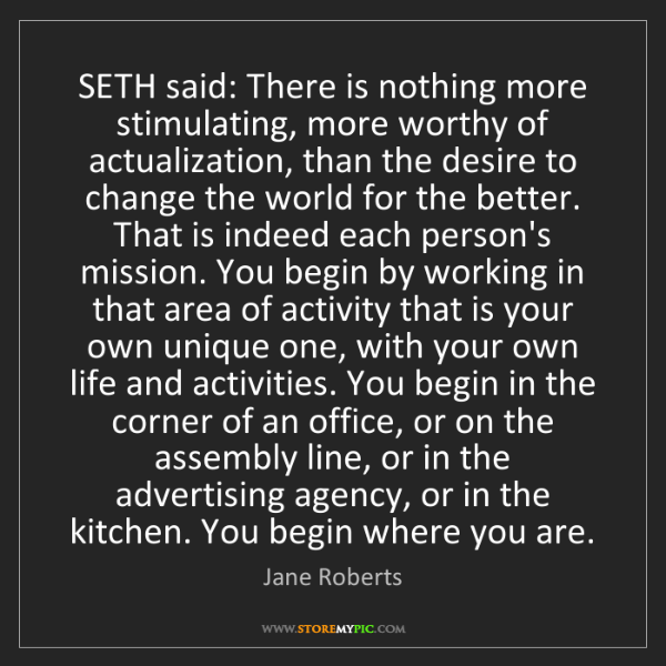 Jane Roberts: SETH said: There is nothing more stimulating, more worthy...