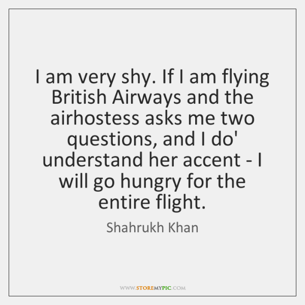 I am very shy. If I am flying British Airways and the ...
