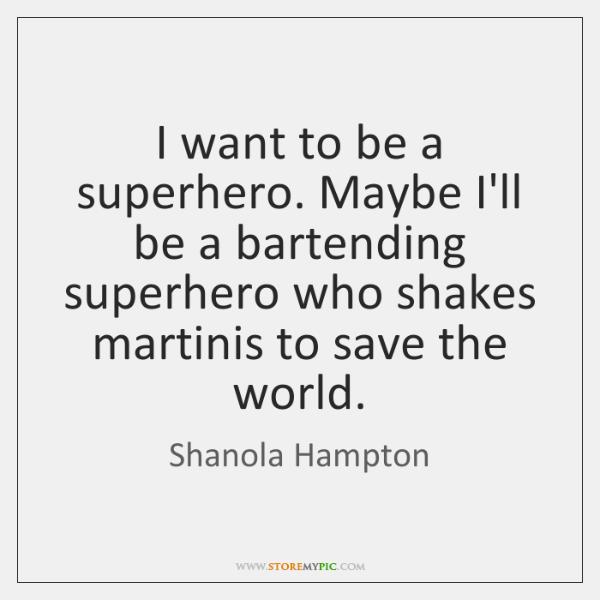 I want to be a superhero. Maybe I'll be a bartending superhero ...